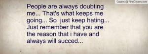 People are always doubting me... That's what keeps me going... So just ...