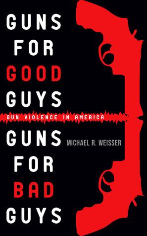 Guns for Good Guys, Guns for Bad Guys by Michael R. Weisser