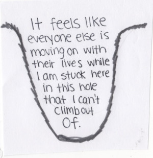 ... lives while I am stuck here in this hole that I can't climb out of