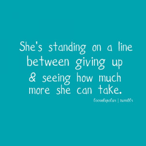 ... standing on a line between giving up & seeing how much she can take