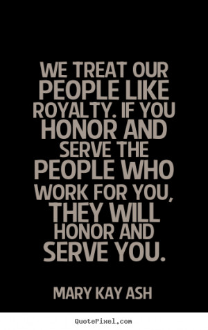 ... We treat our people like royalty. if you honor and serve the people