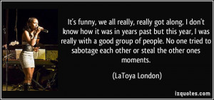 ... sabotage each other or steal the other ones moments. - LaToya London