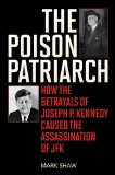 ... How the Betrayals of Joseph P. Kennedy Caused the Assassination of JFK