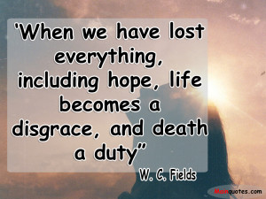When we have lost everything, including hope, life becomes a disgrace ...