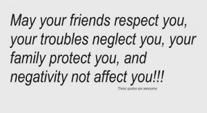 friends respect you , your troubles neglect you , your family protect ...