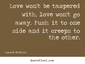 ... be tampered with, love won't go away... Louise Erdrich love quotes