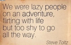 We Were Lazy People On An Adventure, Flirting With Life But Too Shy To ...