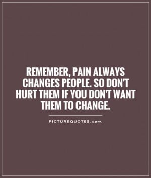 Remember, pain always changes people. So don't hurt them if you don't ...