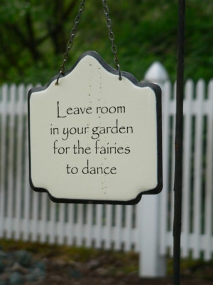 Leave Room In Your Gardens For The Fairies To Dance
