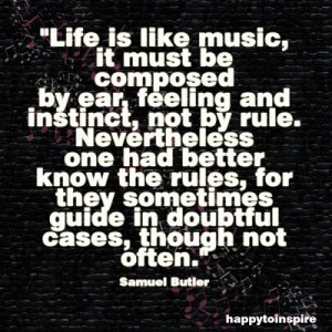 Life is like music, it must be composed by ear, feeling and instinct ...