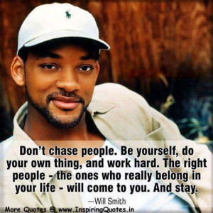 Don't chase people. Be youtself, do your own thing, and work hard.The ...