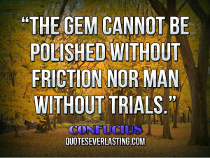 "... be polished without friction nor man without trials."" — Confucius"