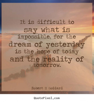 Robert H Goddard Quotes - It is difficult to say what is impossible ...