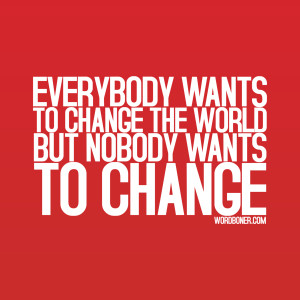 Everybody wants to change the world but no-one wants to change: Quote ...