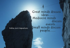 Great minds discuss ideas ,mediocre minds discuss events ,small minds ...