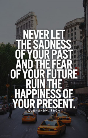 ... your-past-and-the-fear-of-your-future-ruin-the-happiness-of-your