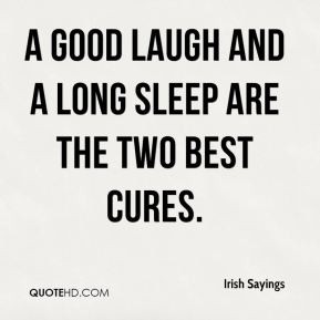 good laugh and a long sleep are the two best cures.