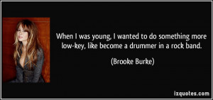 ... more low-key, like become a drummer in a rock band. - Brooke Burke