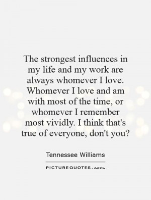 The strongest influences in my life and my work are always whomever I ...