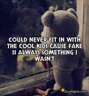 Could never fit in with the cool kids cause fake is always something I ...