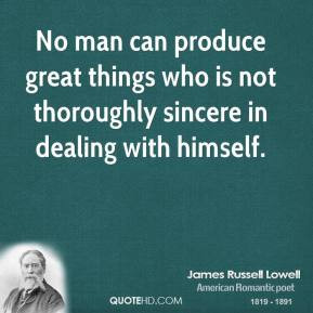 James Russell Lowell - No man can produce great things who is not ...