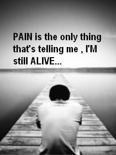 Pain Is The Only Thing That's Telling Me I'm Still Alive Sad Quote