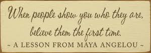 Maya Angelou quote is pretty darn good advice. So when people show ...