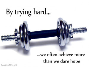 By trying hard we often achieve more than we dare hope - when you try ...