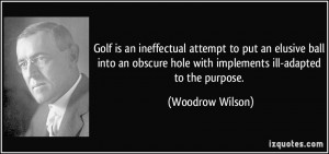 Golf is an ineffectual attempt to put an elusive ball into an obscure ...