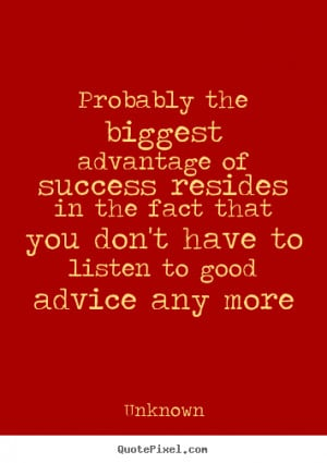 Unknown Quotes - Probably the biggest advantage of success resides in ...