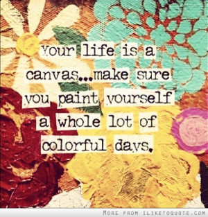 Your life is a canvas, make sure you paint yourself a whole lot of ...