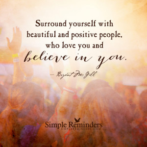 Surround yourself with beautiful and positive people, who love you and ...