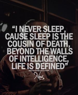 never sleep, cause sleep is the cousin of death.