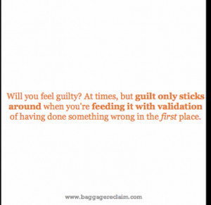 Will you feel guilty? At times , but guilt only sticks around when you ...