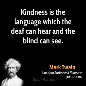 Kindness is the language which the deaf can hear and the blind can see ...
