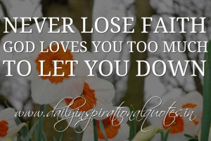 ... faith. God loves you too much to let you down. ~ Anonymous ( Inspiring