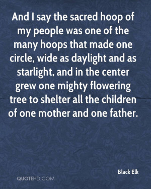 And I say the sacred hoop of my people was one of the many hoops that ...