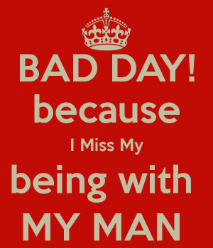 BAD DAY! because I Miss My being with MY MAN