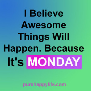 ... Quote: I believe awesome things will happen, because it is Monday
