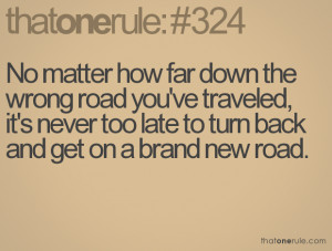 ... , it's never too late to turn back and get on a brand new road