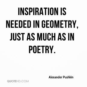 Alexander Pushkin - Inspiration is needed in geometry, just as much as ...
