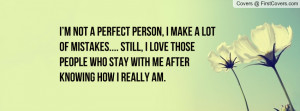 not a perfect person, I make a lot of mistakes.... Still, I love ...