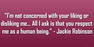 """... ask is that you respect me as a human being."""" – Jackie Robinson"""