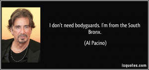 don't need bodyguards. I'm from the South Bronx. - Al Pacino