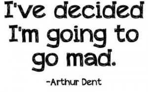 mad quotes i ve decided i m going to mad arthur dent
