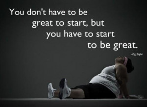 ... don't have to be great to start, but you have to start to be great
