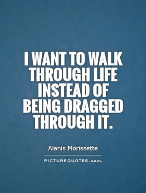 want to walk through life instead of being dragged through it.