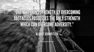 ... overcoming obstacles possesses the only strength which can overcome