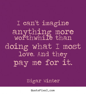 ... anything more worthwhile than.. Edgar Winter popular love quotes