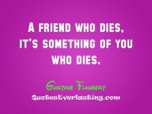 friend who dies. It's something of you who dies. - Gustave Flaubert